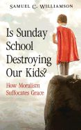 Is Sunday School Destroying Our Kids - Samuel C. Williamson